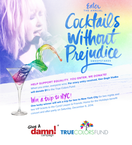 The Cocktails Without Prejudice Sweepstakes from Van Gogh Vodka benefits the True Colors Fund, which supports gay, lesbian, bisexual and transgender equality. Fans can now enter to win a trip to New York City and VIP tickets to the Cyndi Lauper & Friends: Home for the Holidays benefit concert. To enter, just visit the Van Gogh Vodka Facebook page, http://bit.ly/1qcxPx8. For every eligible entry, Van Gogh Vodka will donate $1 to the True Colors Fund, up to $15,000. (Graphic: Van Gogh Vodka)