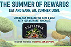 From July through September, customers participating in Chiptopia can earn free rewards simply by eating the food they already love. Chiptopia is not a typical rewards program. Rewards are not based on the total amount a customer spends, or on accumulating points. Instead, Chiptopia rewards customers for making multiple paid visits to Chipotle within a given month.