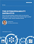 The Interoperability Imperative—How interoperability unlocks silos in enterprise applications and connects the business logic needed to support value-based reimbursement.
