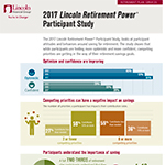 The 2017 Lincoln Retirement Power ® Participant Study, looks at participant attitudes and behaviors around saving for retirement. The study shows that while participants are feeling more optimistic and more confident, competing priorities are getting in the way of their retirement savings goals.