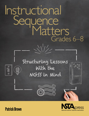 Instructional Sequence Matters, Grades 6–8: Structuring Lessons With the NGSS in Mind book cover (Ph ...
