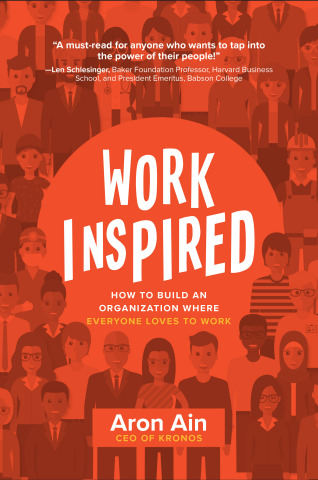 Kronos CEO Aron Ain Introduces WorkInspired: How to Build an Organization Where Everyone Loves to Wo ...