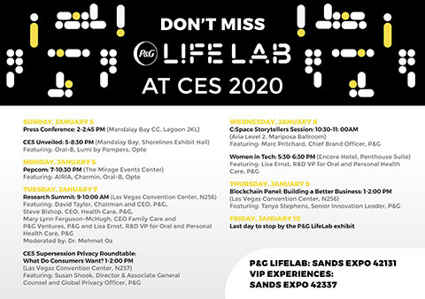 P&G's LifeLab exhibit can be found at booth 42131, and its VIP Carestream trailers are at booth 42337 in the Smart Homes Marketplace area of CES, located in The Sands Expo Convention Center, from January 7 – 10. In addition to product experiences, visitors can participate in discussions and special events from P&G and its consumer and technology partners, and discover the ways that technology is driving and enhancing the next generation of consumer-inspired innovation.