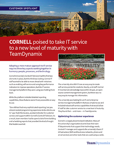 """Cornell was looking for an IT and enterprise service management platform that was simple to use and included robust self-service capabilities that would allow IT, staff, to take customer service to a new level of maturity. They found that — and more — in TeamDynamix.  Todd Maniscalco, assistant director for customer service and support within Cornell's Central IT division explains the benefits of a codeless platform, """"our old tool had very sophisticated reporting, but you almost needed programming experience to be able to use it.""""   What's more, the automated workflows built into the TeamDynamix platform will allow IT staff to manage knowledge base articles more systematically, ensuring that information remains relevant and up to date.   """"With TeamDynamix, we can teach people to fish, so to speak — and they can build whatever report they need,"""" Maniscalco observes. """"We can also create and schedule a central set of reports that we know our leadership wants to see."""""""