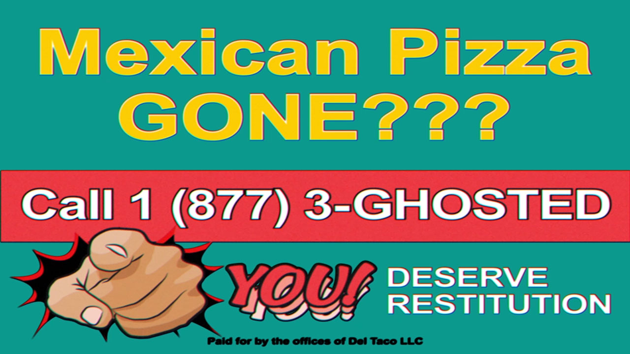 Have you been ghosted by a major Mexican fast food chain? Are you seeking restitution for the loss of your Mexican Pizza? Call 1-877-3-Ghosted, and Del will Fight for You.